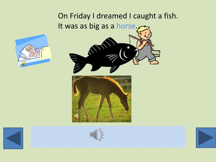 On Friday I dreamed I caught a fish.  It was as big as a