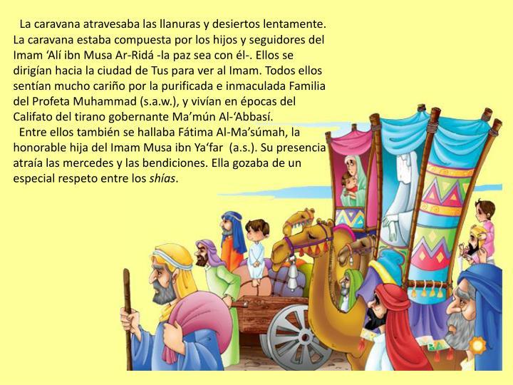 La caravana atravesaba las llanuras y desiertos lentamente. La caravana estaba compuesta por los hijos y seguidores del Imam 'Alí ibn Musa Ar-Ridá -la paz sea con él-. Ellos se dirigían hacia la ciudad de Tus para ver al Imam. Todos ellos sentían mucho cariño por la purificada e inmaculada Familia del Profeta Muhammad (s.a.w.), y vivían en épocas del Califato del tirano gobernante Ma'mún Al-'Abbasí.