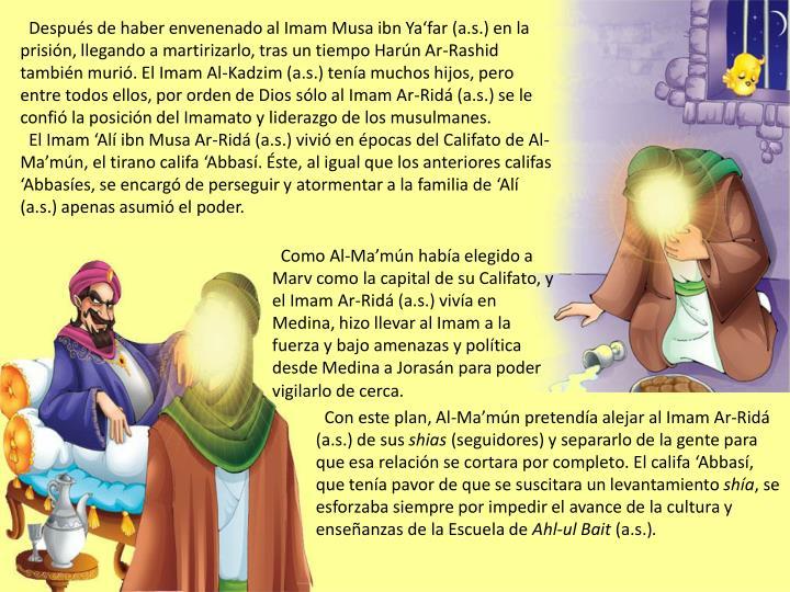 Después de haber envenenado al Imam Musa ibn Ya'far (a.s.) en la prisión, llegando a martirizarlo, tras un tiempo Harún Ar-Rashid también murió. El Imam Al-Kadzim (a.s.) tenía muchos hijos, pero entre todos ellos, por orden de Dios sólo al Imam Ar-Ridá (a.s.) se le confió la posición del Imamato y liderazgo de los musulmanes.