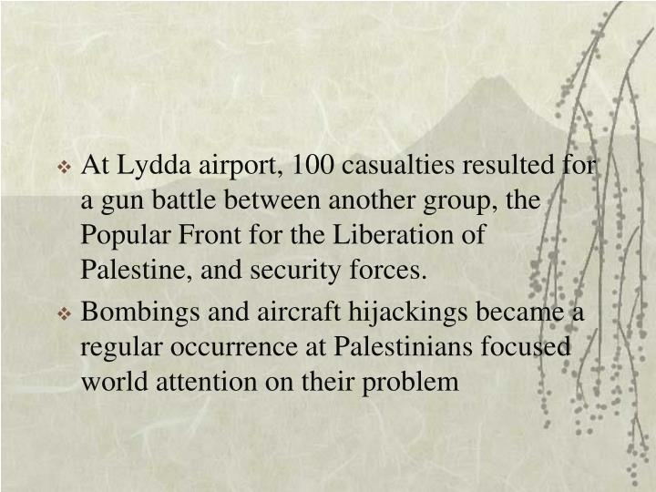 At Lydda airport, 100 casualties resulted for a gun battle between another group, the Popular Front for the Liberation of Palestine, and security forces.