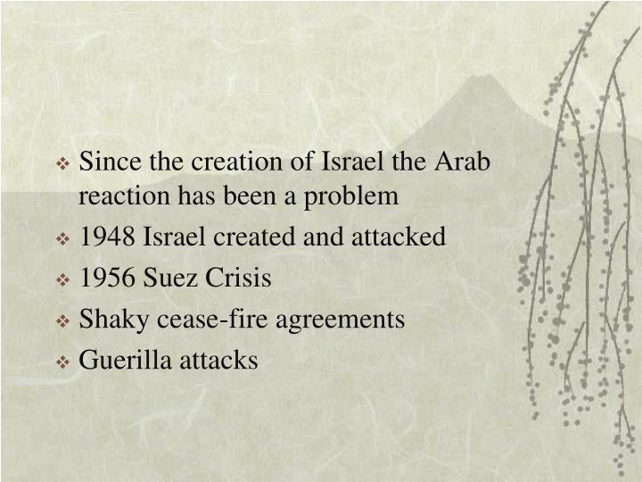 Since the creation of Israel the Arab reaction has been a problem