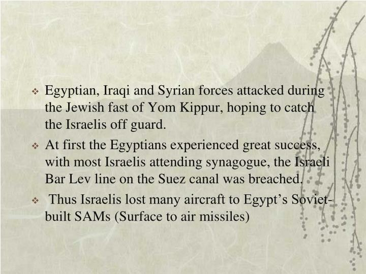 Egyptian, Iraqi and Syrian forces attacked during the Jewish fast of Yom Kippur, hoping to catch the Israelis off guard.