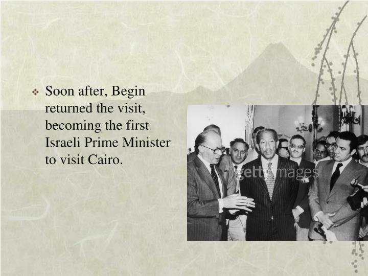 Soon after, Begin returned the visit, becoming the first Israeli Prime Minister to visit Cairo.