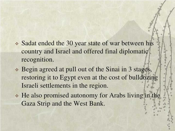 Sadat ended the 30 year state of war between his country and Israel and offered final diplomatic recognition.