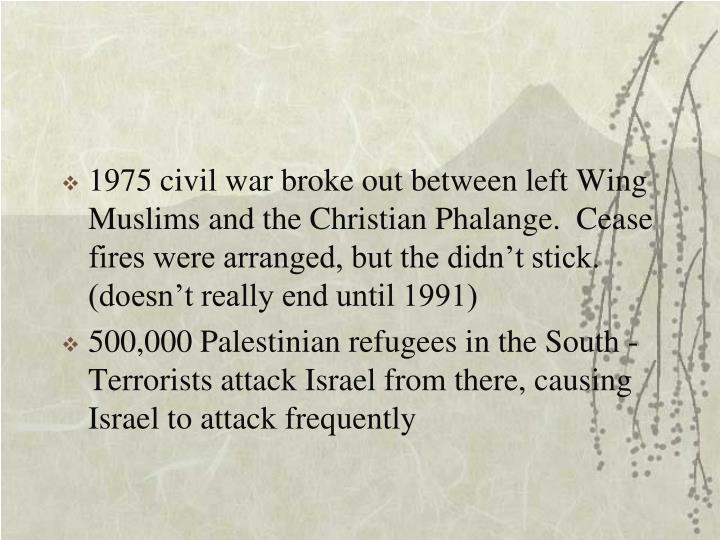 1975 civil war broke out between left Wing Muslims and the Christian Phalange.  Cease fires were arranged, but the didn't stick. (doesn't really end until 1991)
