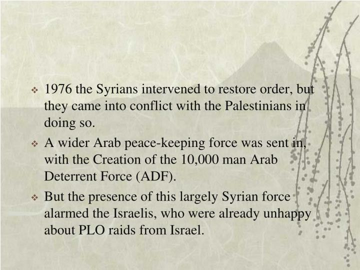 1976 the Syrians intervened to restore order, but they came into conflict with the Palestinians in doing so.