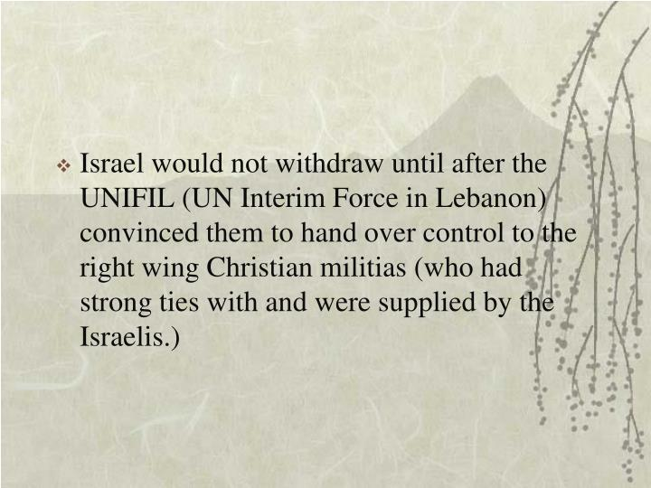 Israel would not withdraw until after the UNIFIL (UN Interim Force in Lebanon) convinced them to hand over control to the right wing Christian militias (who had strong ties with and were supplied by the Israelis.)