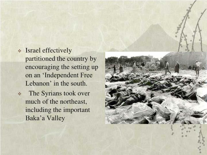Israel effectively partitioned the country by encouraging the setting up on an 'Independent Free Lebanon' in the south.