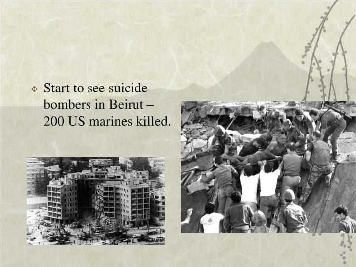 Start to see suicide bombers in Beirut – 200 US marines killed.