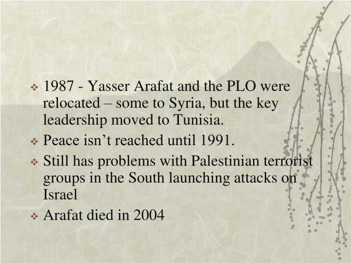 1987 - Yasser Arafat and the PLO were relocated – some to Syria, but the key leadership moved to Tunisia.
