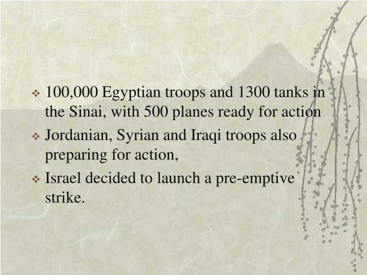 100,000 Egyptian troops and 1300 tanks in the Sinai, with 500 planes ready for action