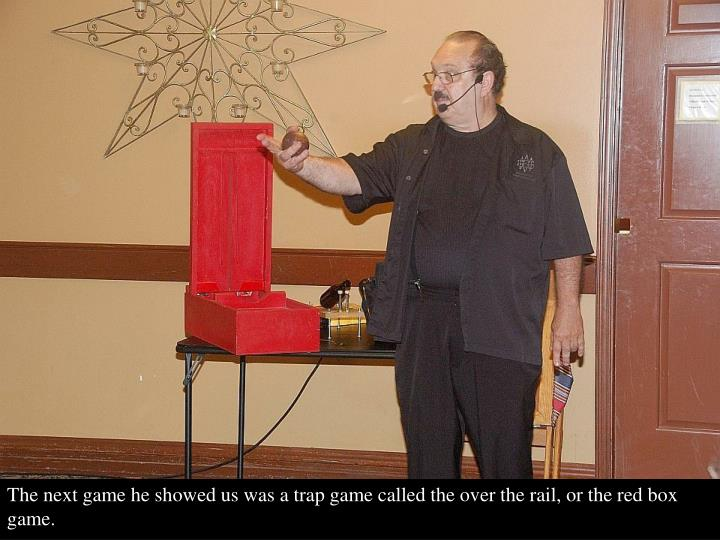 The next game he showed us was a trap game called the over the rail, or the red box game.