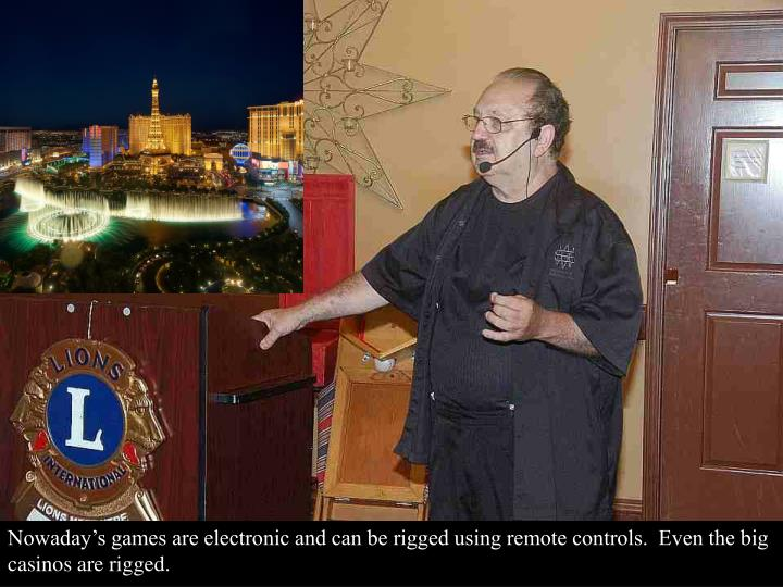 Nowaday's games are electronic and can be rigged using remote controls.  Even the big casinos are rigged.