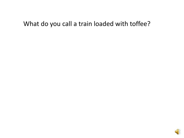 What do you call a train loaded with toffee?