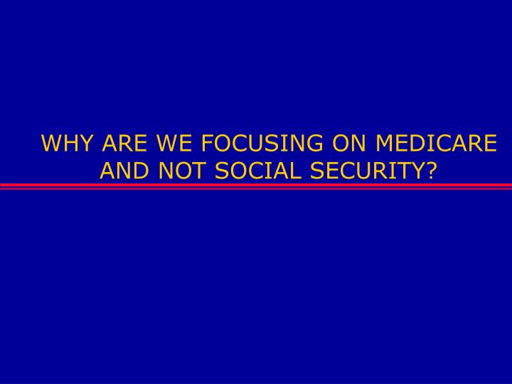 WHY ARE WE FOCUSING ON MEDICARE AND NOT SOCIAL SECURITY?