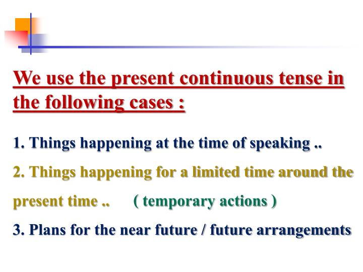 We use the present continuous tense in the following cases :