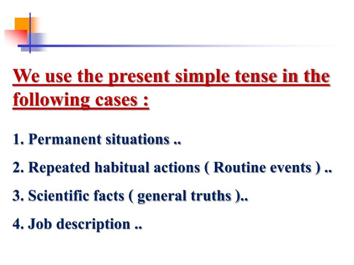 We use the present simple tense in the following cases :