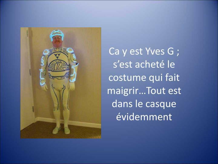Ca y est Yves G; s'est acheté le costume qui fait maigrir…Tout est dans le casque évidemment