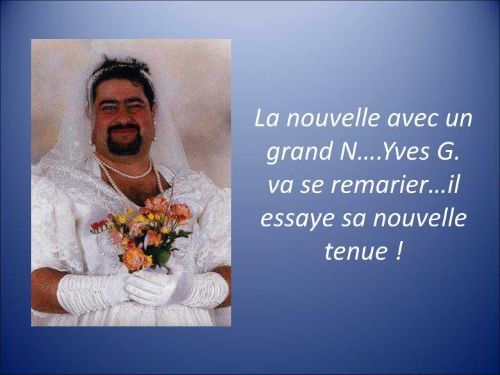 La nouvelle avec un grand N….Yves G. va se remarier…il essaye sa nouvelle tenue!