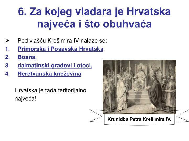 6. Za kojeg vladara je Hrvatska najveća i što obuhvaća