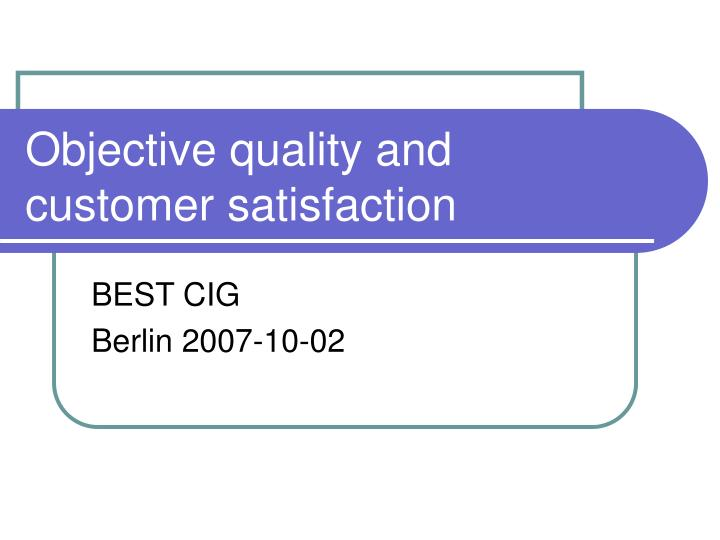 Objective quality and customer satisfaction