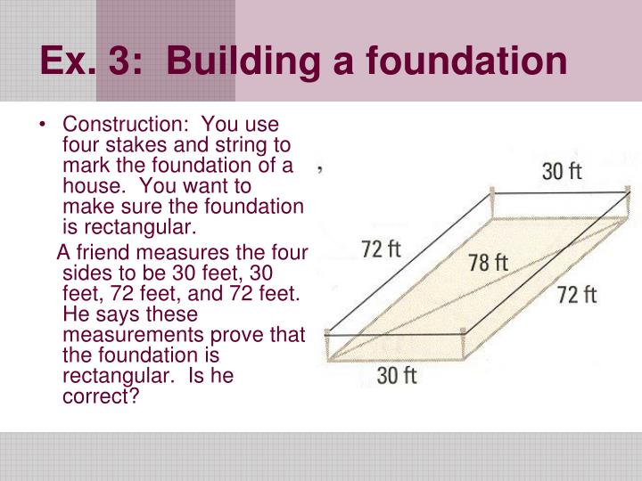 Construction:  You use four stakes and string to mark the foundation of a house.  You want to make sure the foundation is rectangular.