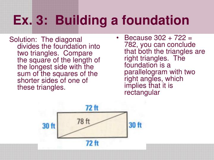 Solution:  The diagonal divides the foundation into two triangles.  Compare the square of the length of the longest side with the sum of the squares of the shorter sides of one of these triangles.