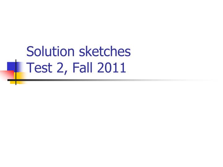 Solution sketches test 2 fall 2011