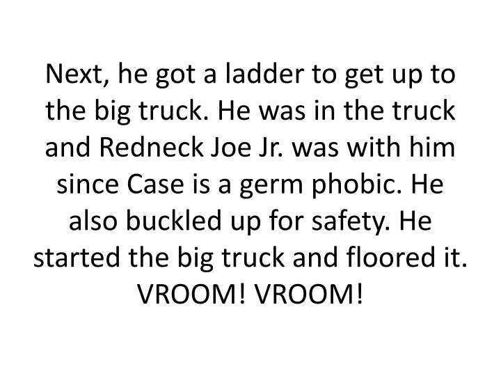 Next, he got a ladder to get up to the big truck. He was in the truck and Redneck Joe Jr. was with him  since Case is a germ phobic. He also buckled up for safety. He started the big truck and floored it.