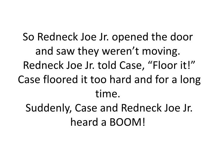 So Redneck Joe Jr. opened the door and saw they weren't moving.