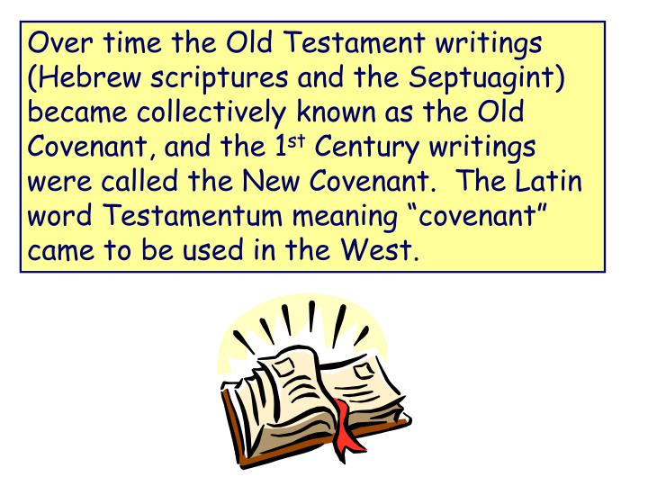 Over time the Old Testament writings (Hebrew scriptures and the Septuagint) became collectively known as the Old Covenant, and the 1