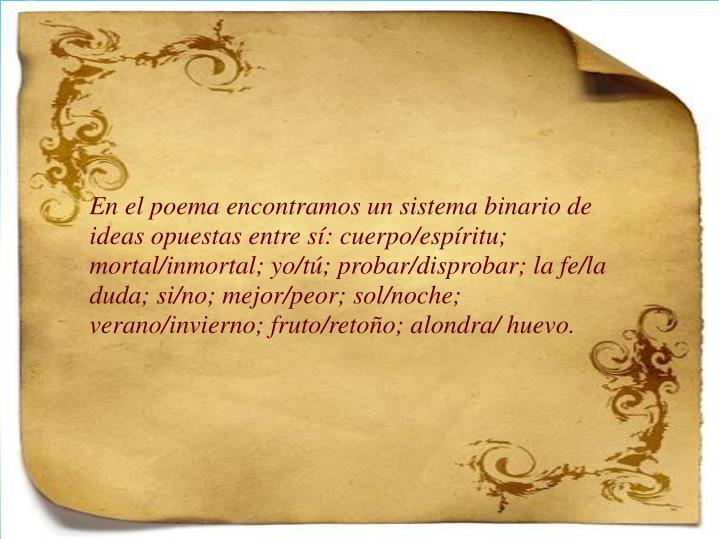 En el poema encontramos un sistema binario de ideas opuestas entre sí: cuerpo/espíritu; mortal/inmortal; yo/tú; probar/disprobar; la fe/la duda; si/no; mejor/peor; sol/noche; verano/invierno; fruto/retoño; alondra/ huevo.