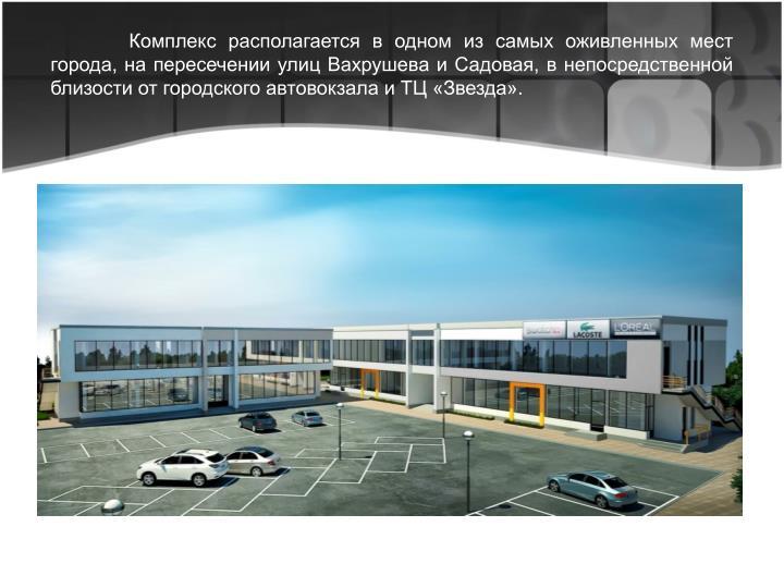 Комплекс располагается в одном из самых оживленных мест города, на пересечении улиц Вахрушева и Садовая, в непосредственной близости от городского автовокзала и ТЦ «Звезда».