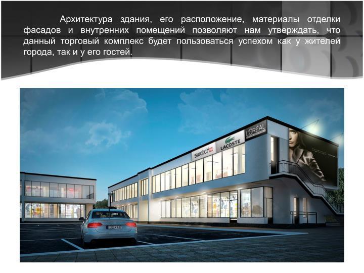 Архитектура здания, его расположение, материалы отделки фасадов и внутренних помещений позволяют нам утверждать, что данный торговый комплекс будет пользоваться успехом как у жителей города, так и у его гостей.