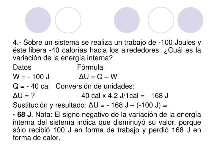 4.- Sobre un sistema se realiza un trabajo de -100 Joules y éste libera -40 calorías hacia los alrededores. ¿Cuál es la variación de la energía interna?