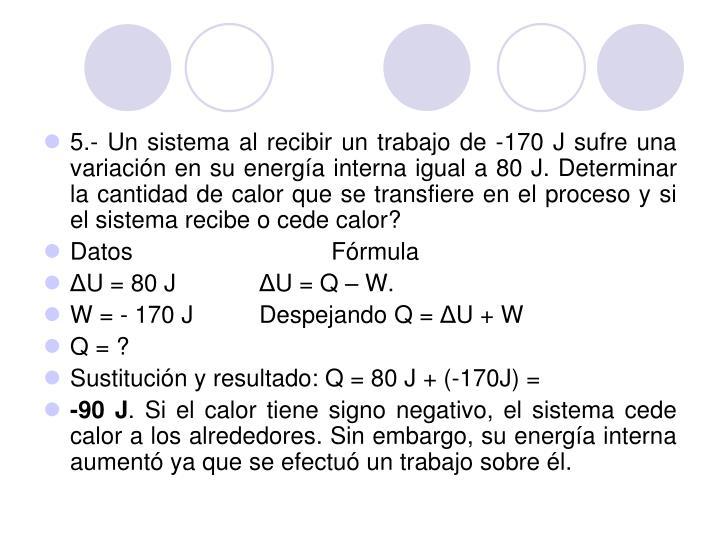 5.- Un sistema al recibir un trabajo de -170 J sufre una variación en su energía interna igual a 80 J. Determinar la cantidad de calor que se transfiere en el proceso y si el sistema recibe o cede calor?