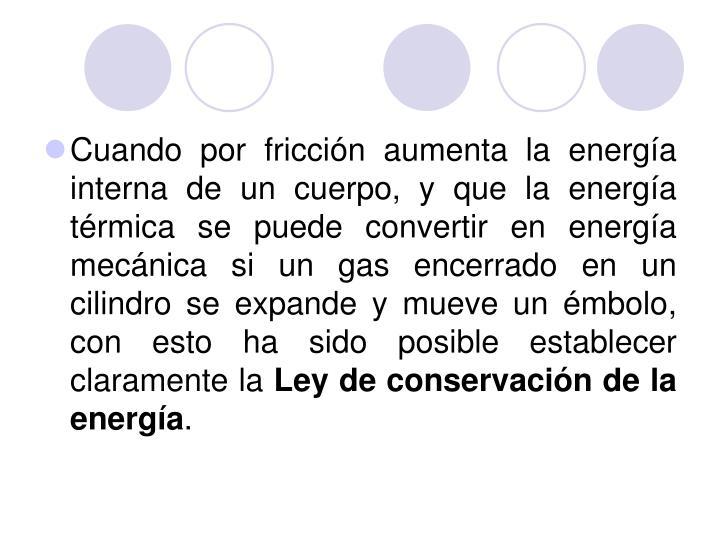 Cuando por fricción aumenta la energía interna de un cuerpo, y que la energía térmica se puede convertir en energía mecánica si un gas encerrado en un cilindro se expande y mueve un émbolo, con esto ha sido posible establecer claramente la
