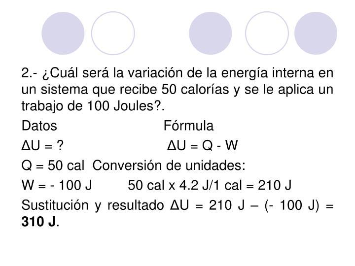 2.- ¿Cuál será la variación de la energía interna en un sistema que recibe 50 calorías y se le aplica un trabajo de 100 Joules?.