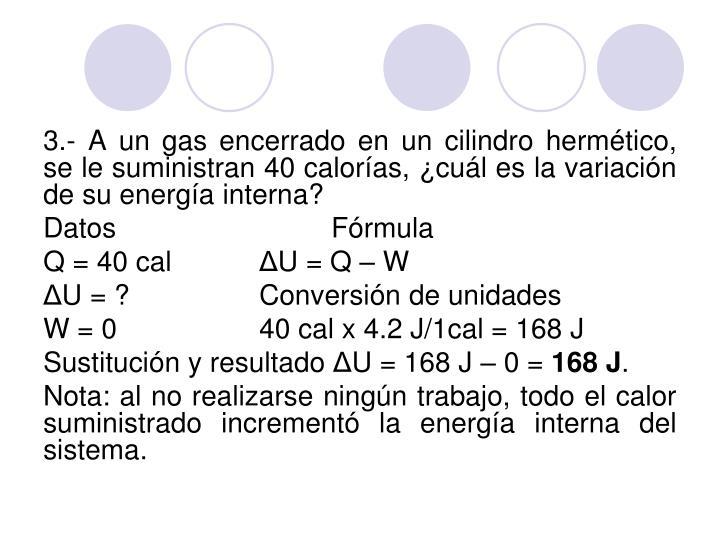 3.- A un gas encerrado en un cilindro hermético, se le suministran 40 calorías, ¿cuál es la variación de su energía interna?