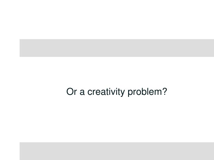 Or a creativity problem?