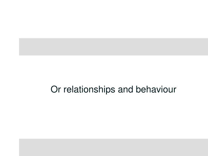 Or relationships and behaviour