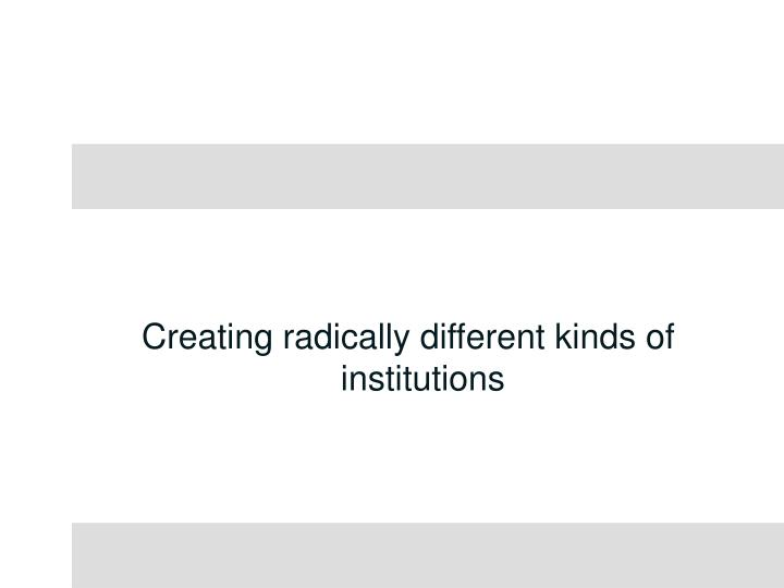 Creating radically different kinds of institutions