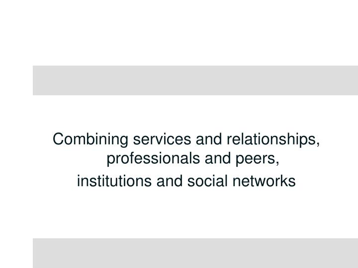 Combining services and relationships, professionals and peers,
