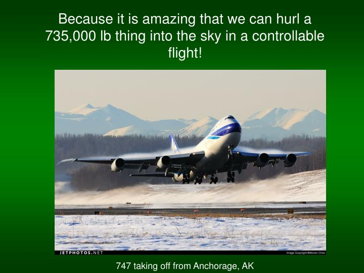 Because it is amazing that we can hurl a 735,000 lb thing into the sky in a controllable flight!