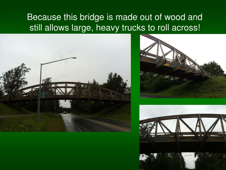 Because this bridge is made out of wood and still allows large, heavy trucks to roll across!