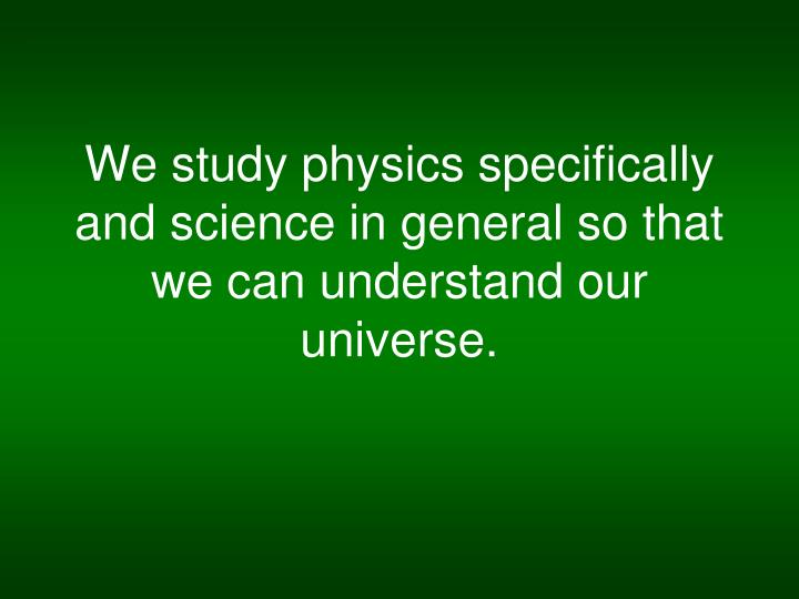We study physics specifically and science in general so that we can understand our universe.