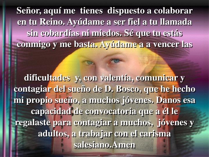Señor, aquí me  tienes  dispuesto a colaborar en tu Reino. Ayúdame a ser fiel a tu llamada sin cobardías ni miedos. Sé que tu estás conmigo y me basta. Ayúdame a a vencer las