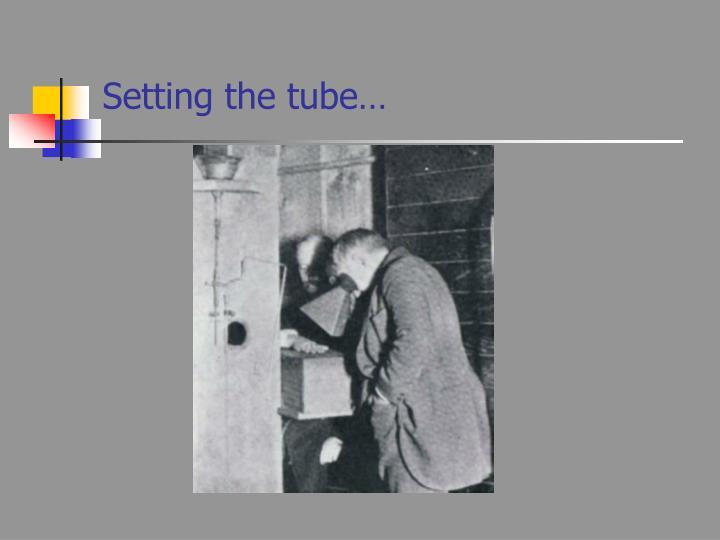 Setting the tube…