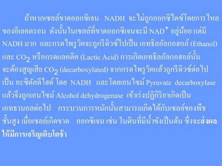 ถ้าหากเซลล์ขาดออกซิเจน NADH จะไม่ถูกออกซิไดซ์โดยการไหลของอีเลคตรอน ดังนั้นในเซลล์ที่ขาดออกซิเจนจะมี NAD