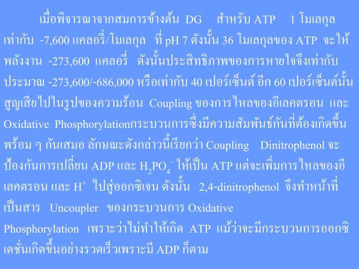 เมื่อพิจารณาจากสมการข้างต้น  DG     สำหรับ ATP   1 โมเลกุล เท่ากับ  -7,600 แคลอรี่/โมเลกุล   ที่ pH 7 ดังนั้น 36 โมเลกุลของ ATP จะให้พลังงาน -273,600  แคลอรี่ ดังนั้นประสิทธิภาพของการหายใจจึงเท่ากับประมาณ -273,600/-686,000 หรือเท่ากับ 40 เปอร์เซ็นต์ อีก 60 เปอร์เซ็นต์นั้น     สูญเสียไปในรูปของความร้อน  Coupling ของการไหลของอีเลคตรอน  และ Oxidative  Phosphorylationกระบวนการซึ่งมีความสัมพันธ์กันที่ต้องเกิดขึ้นพร้อม ๆ กันเสมอ ลักษณะดังกล่าวนี้เรียกว่า Coupling    Dinitrophenol จะป้องกันการเปลี่ยน ADP และ H